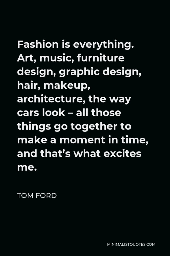 Tom Ford Quote - Fashion is everything. Art, music, furniture design, graphic design, hair, makeup, architecture, the way cars look – all those things go together to make a moment in time, and that's what excites me.