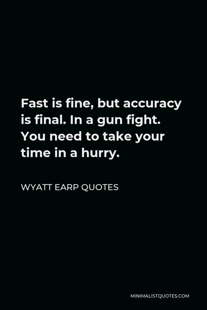 Wyatt Earp Quotes Quote - Fast is fine, but accuracy is final. In a gun fight. You need to take your time in a hurry.