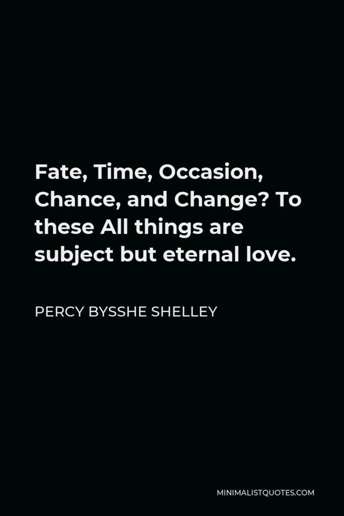 Percy Bysshe Shelley Quote - Fate, Time, Occasion, Chance, and Change? To these All things are subject but eternal love.