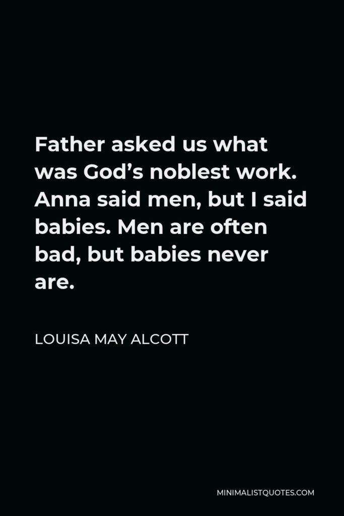 Louisa May Alcott Quote - Father asked us what was God's noblest work. Anna said men, but I said babies. Men are often bad, but babies never are.