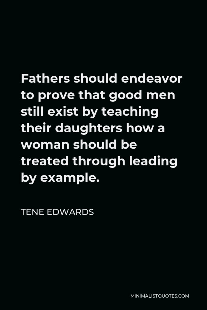 Tene Edwards Quote - Fathers should endeavor to prove that good men still exist by teaching their daughters how a woman should be treated through leading by example.