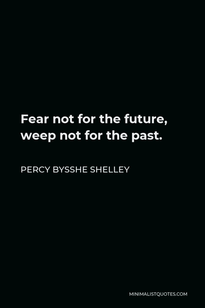Percy Bysshe Shelley Quote - Fear not for the future, weep not for the past.