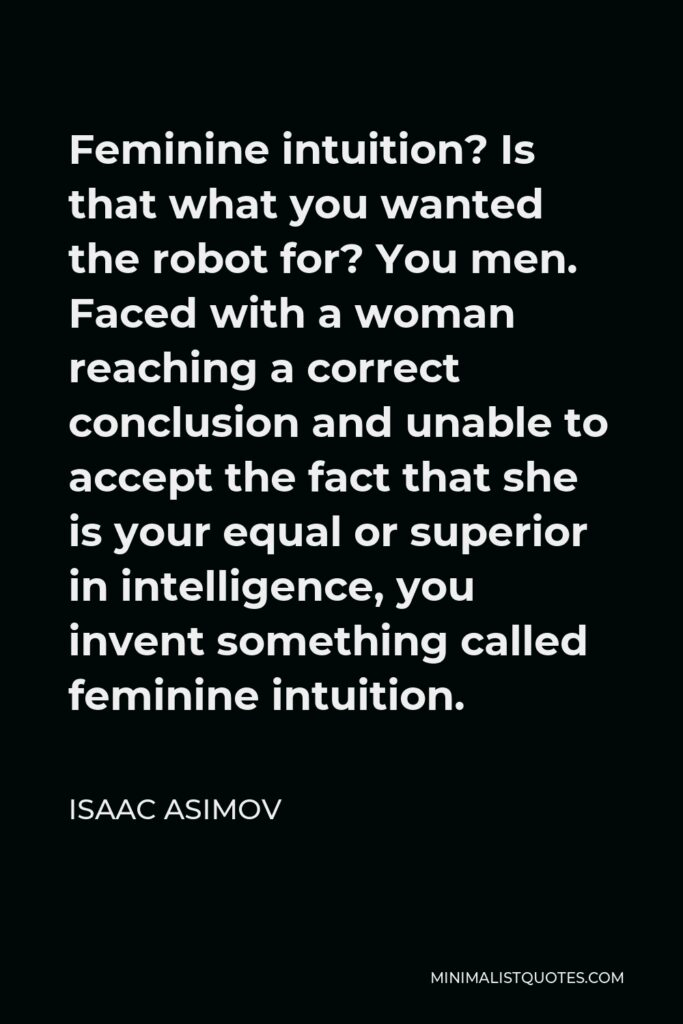 Isaac Asimov Quote - Feminine intuition? Is that what you wanted the robot for? You men. Faced with a woman reaching a correct conclusion and unable to accept the fact that she is your equal or superior in intelligence, you invent something called feminine intuition.