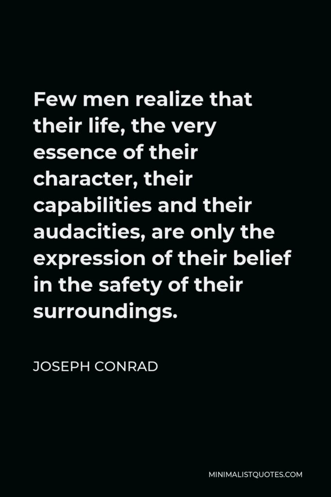 Joseph Conrad Quote - Few men realize that their life, the very essence of their character, their capabilities and their audacities, are only the expression of their belief in the safety of their surroundings.