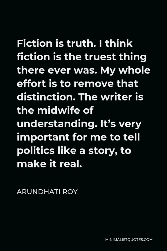 Arundhati Roy Quote - Fiction is truth. I think fiction is the truest thing there ever was. My whole effort is to remove that distinction. The writer is the midwife of understanding. It's very important for me to tell politics like a story, to make it real.