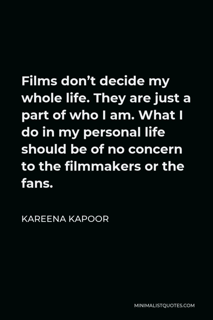Kareena Kapoor Quote - Films don't decide my whole life. They are just a part of who I am. What I do in my personal life should be of no concern to the filmmakers or the fans.