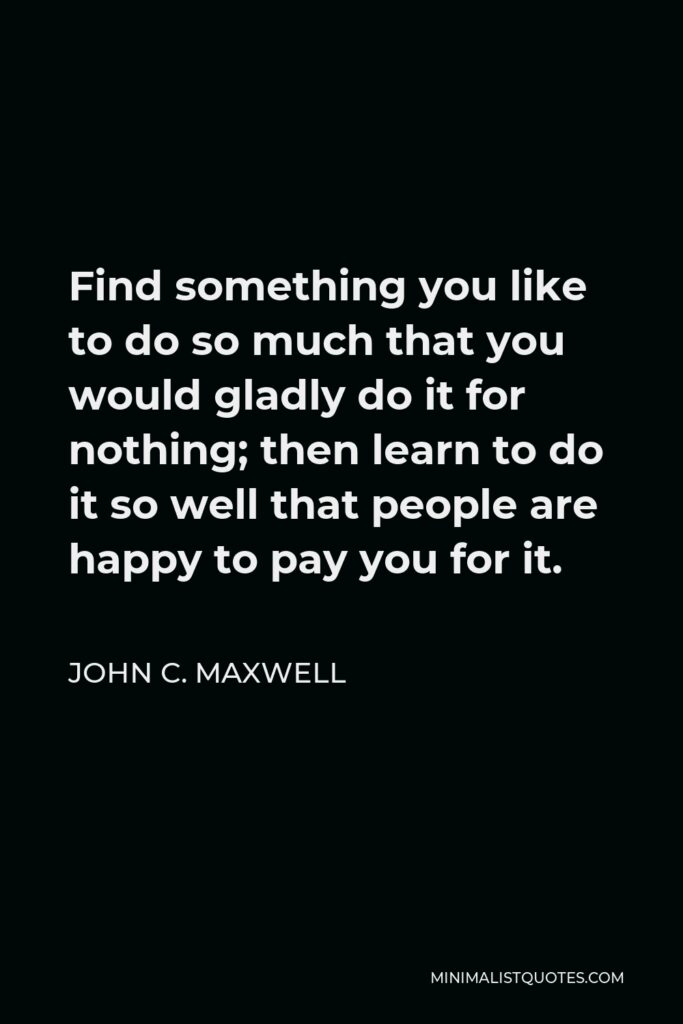 John C. Maxwell Quote - Find something you like to do so much that you would gladly do it for nothing; then learn to do it so well that people are happy to pay you for it.