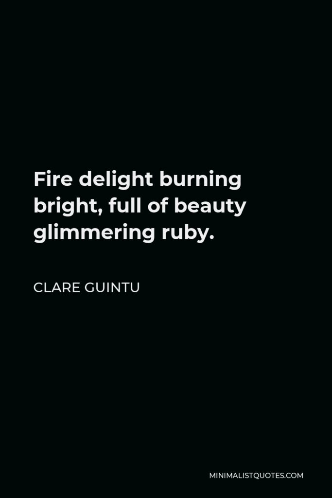 Clare Guintu Quote - Fire delight burning bright, full of beauty glimmering ruby.