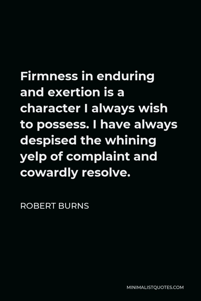 Robert Burns Quote - Firmness in enduring and exertion is a character I always wish to possess. I have always despised the whining yelp of complaint and cowardly resolve.