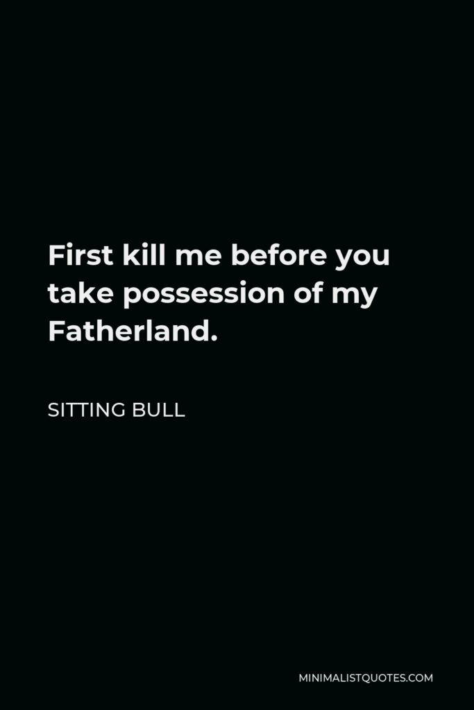 Sitting Bull Quote - First kill me before you take possession of my Fatherland.