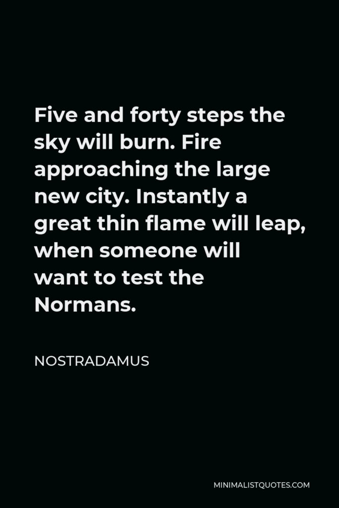 Nostradamus Quote - Five and forty steps the sky will burn. Fire approaching the large new city. Instantly a great thin flame will leap, when someone will want to test the Normans.