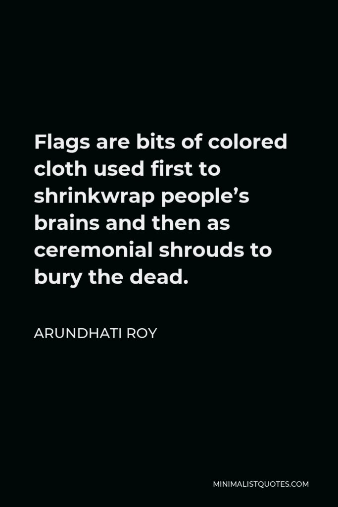 Arundhati Roy Quote - Flags are bits of colored cloth used first to shrinkwrap people's brains and then as ceremonial shrouds to bury the dead.