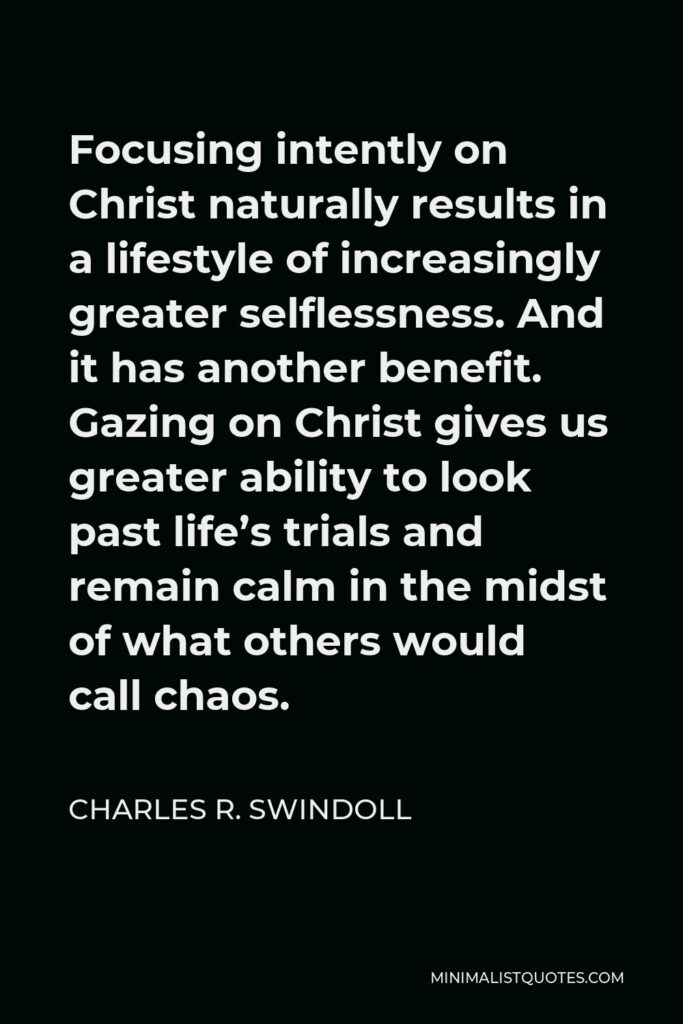 Charles R. Swindoll Quote - Focusing intently on Christ naturally results in a lifestyle of increasingly greater selflessness. And it has another benefit. Gazing on Christ gives us greater ability to look past life's trials and remain calm in the midst of what others would call chaos.