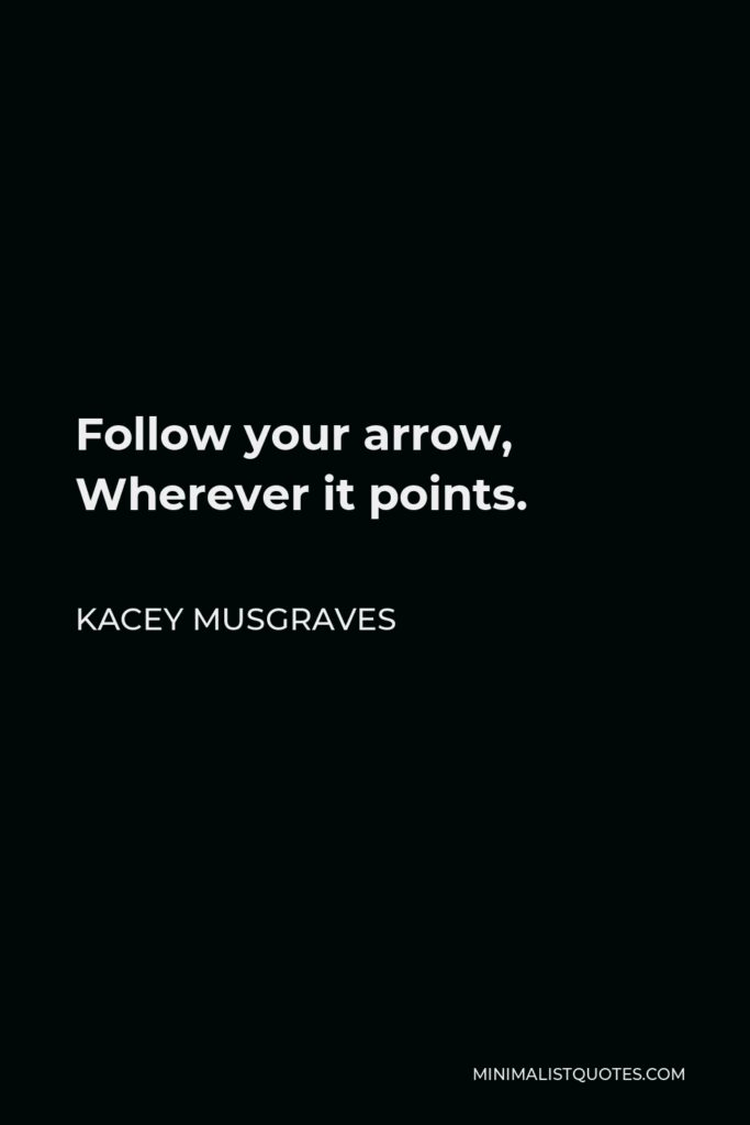 Kacey Musgraves Quote - Follow your arrow, Wherever it points.
