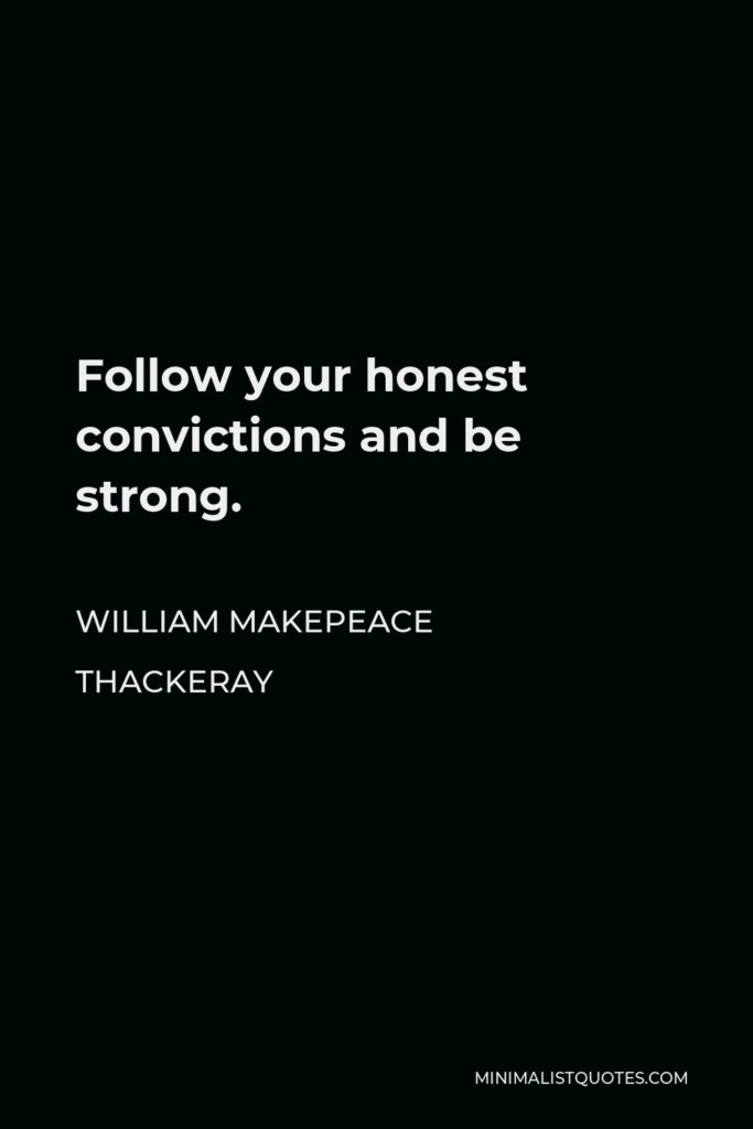 William Makepeace Thackeray Quote - Follow your honest convictions and be strong.
