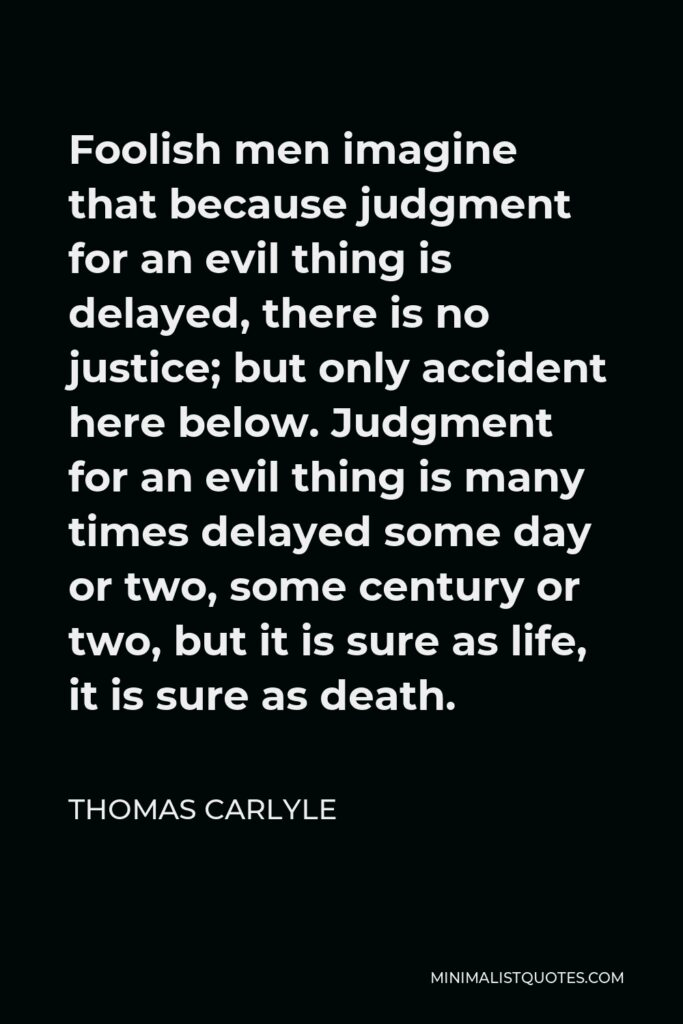 Thomas Carlyle Quote - Foolish men imagine that because judgment for an evil thing is delayed, there is no justice; but only accident here below. Judgment for an evil thing is many times delayed some day or two, some century or two, but it is sure as life, it is sure as death.