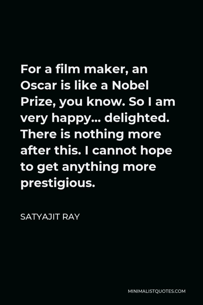 Satyajit Ray Quote - For a film maker, an Oscar is like a Nobel Prize, you know. So I am very happy… delighted. There is nothing more after this. I cannot hope to get anything more prestigious.