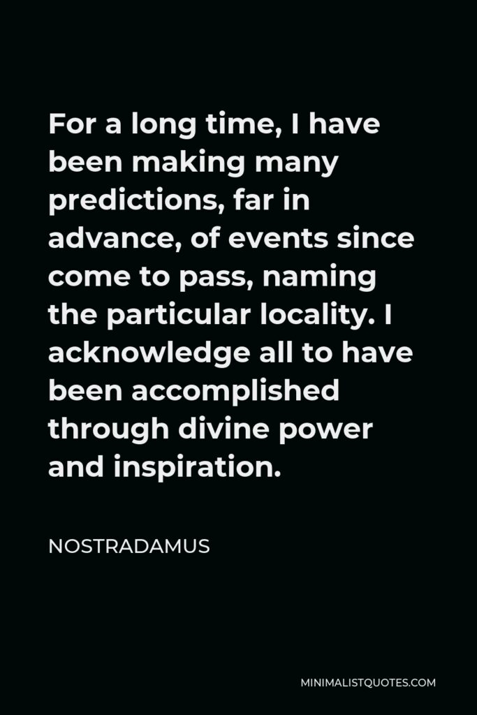 Nostradamus Quote - For a long time, I have been making many predictions, far in advance, of events since come to pass, naming the particular locality. I acknowledge all to have been accomplished through divine power and inspiration.