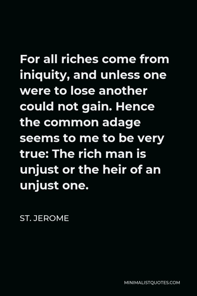 St. Jerome Quote - For all riches come from iniquity, and unless one were to lose another could not gain. Hence the common adage seems to me to be very true: The rich man is unjust or the heir of an unjust one.