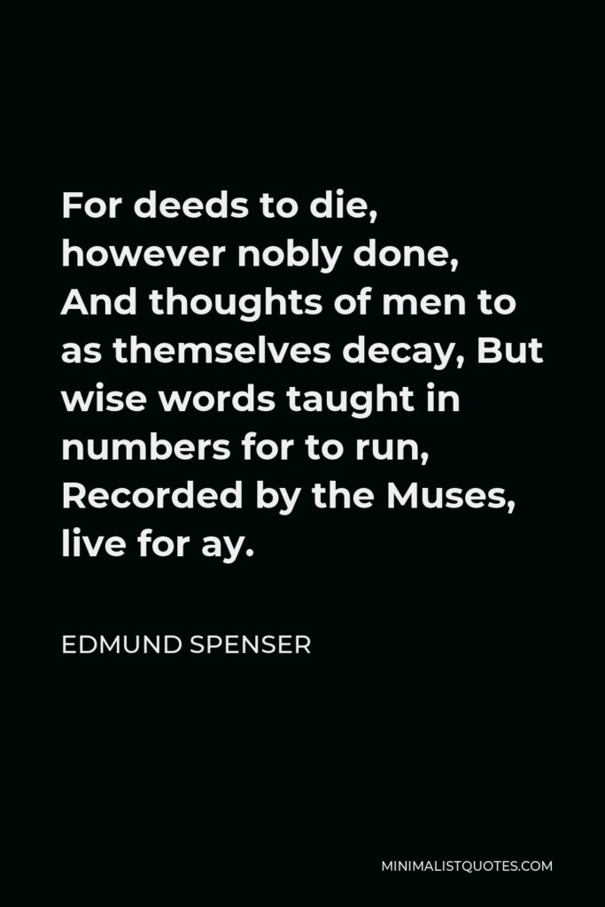 Edmund Spenser Quote - For deeds to die, however nobly done, And thoughts of men to as themselves decay, But wise words taught in numbers for to run, Recorded by the Muses, live for ay.