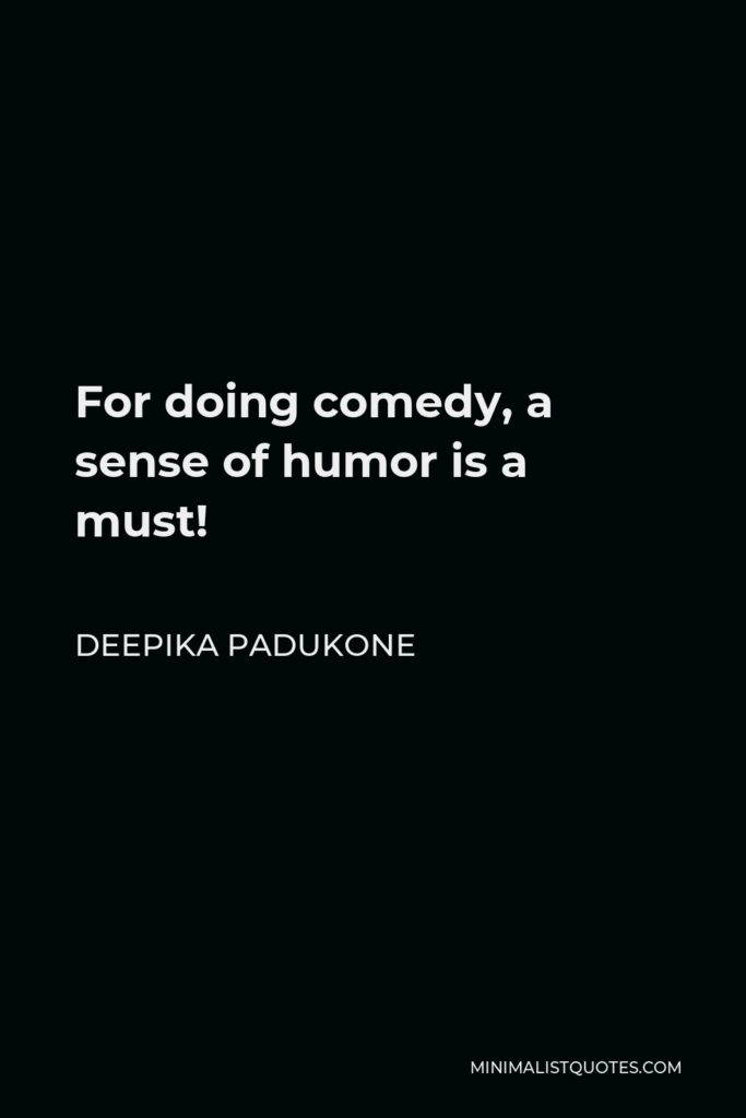 Deepika Padukone Quote - For doing comedy, a sense of humor is a must!