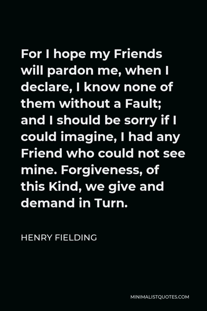 Henry Fielding Quote - For I hope my Friends will pardon me, when I declare, I know none of them without a Fault; and I should be sorry if I could imagine, I had any Friend who could not see mine. Forgiveness, of this Kind, we give and demand in Turn.