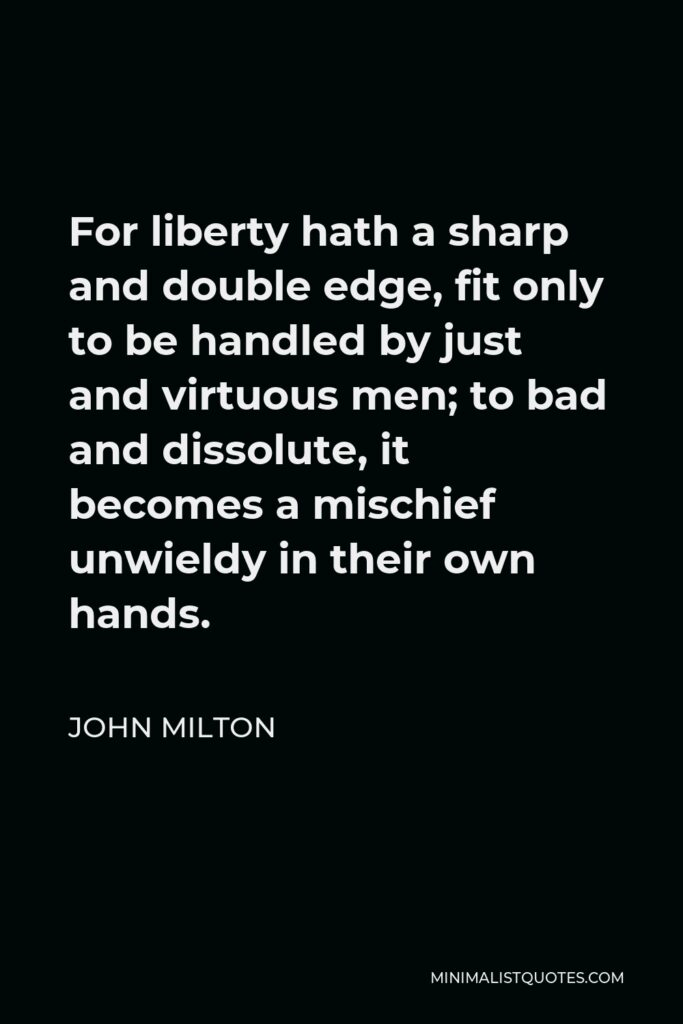John Milton Quote - For liberty hath a sharp and double edge, fit only to be handled by just and virtuous men; to bad and dissolute, it becomes a mischief unwieldy in their own hands.