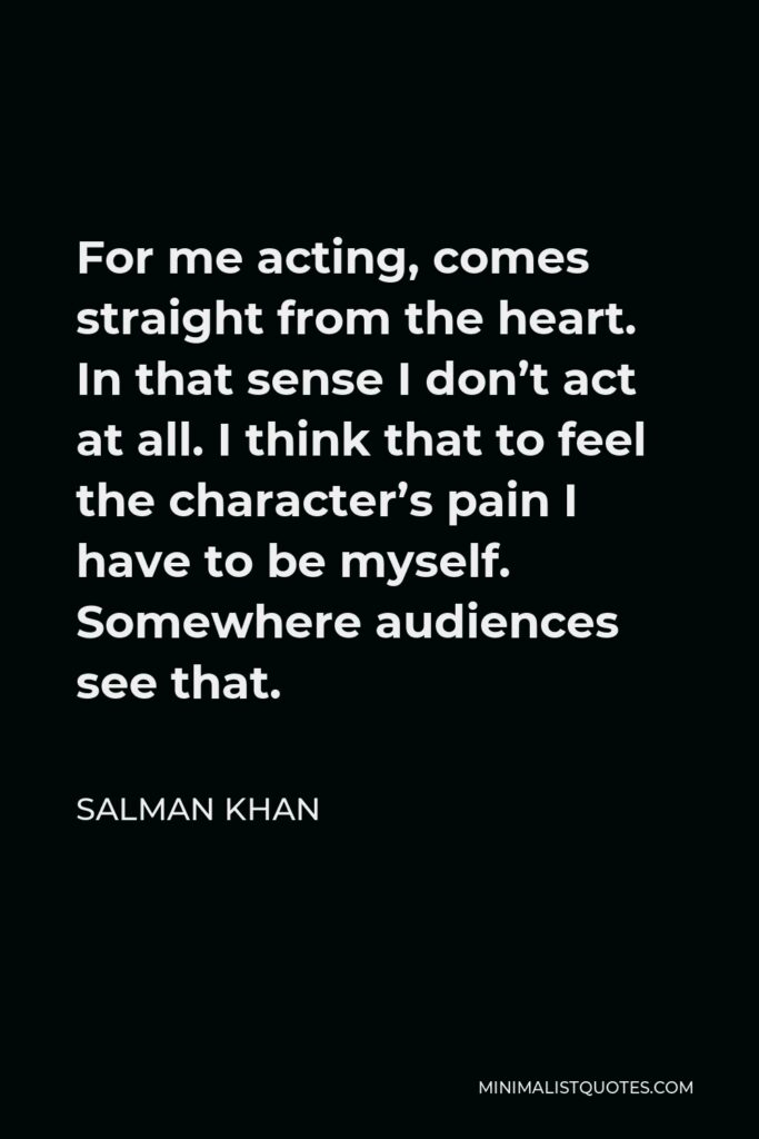 Salman Khan Quote - For me acting, comes straight from the heart. In that sense I don't act at all. I think that to feel the character's pain I have to be myself. Somewhere audiences see that.
