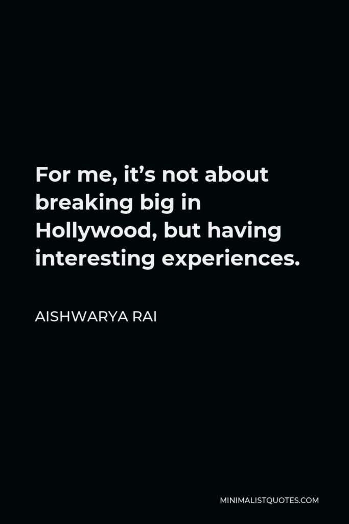 Aishwarya Rai Quote - For me, it's not about breaking big in Hollywood, but having interesting experiences.