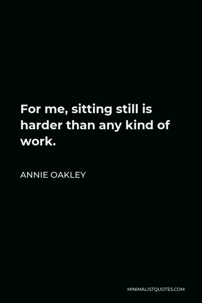 Annie Oakley Quote - For me, sitting still is harder than any kind of work.