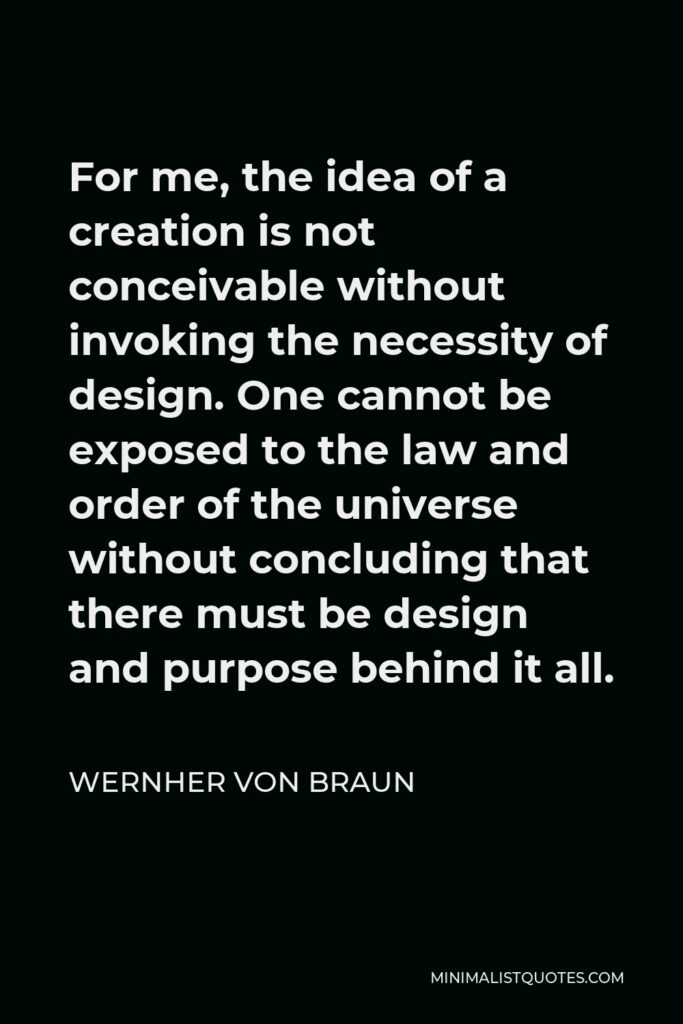 Wernher von Braun Quote - For me, the idea of a creation is not conceivable without invoking the necessity of design. One cannot be exposed to the law and order of the universe without concluding that there must be design and purpose behind it all.