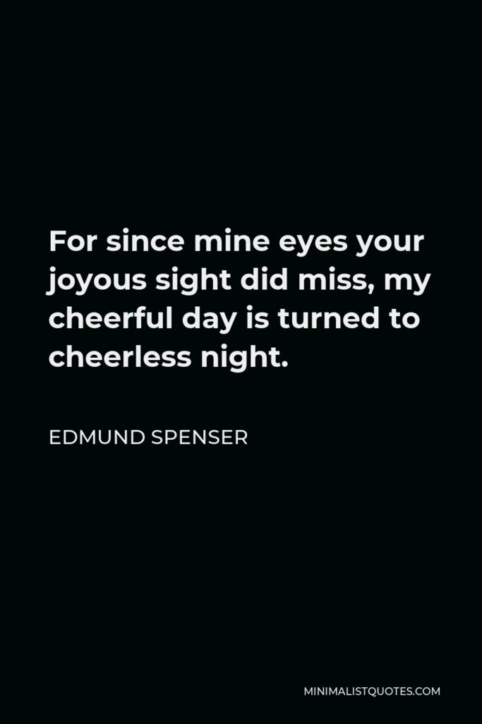 Edmund Spenser Quote - For since mine eyes your joyous sight did miss, my cheerful day is turned to cheerless night.