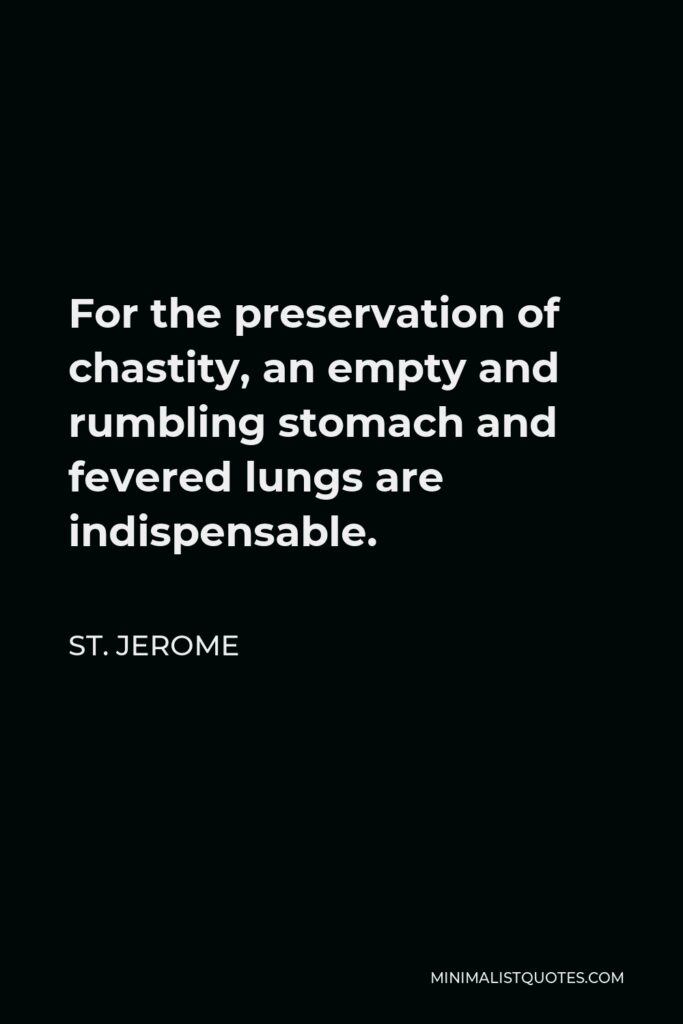 St. Jerome Quote - For the preservation of chastity, an empty and rumbling stomach and fevered lungs are indispensable.