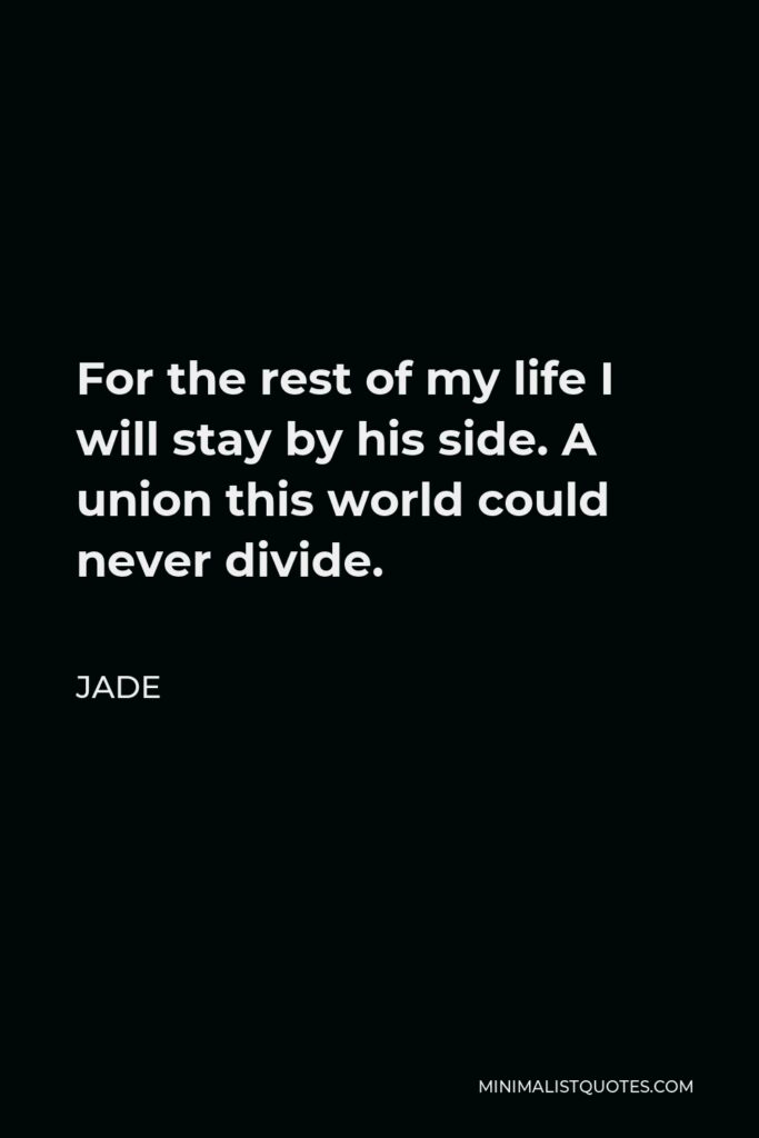 Jade Quote - For the rest of my life I will stay by his side. A union this world could never divide.