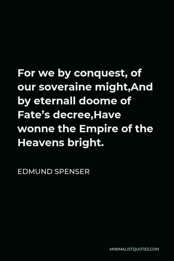 Edmund Spenser Quote - For we by conquest, of our soveraine might,And by eternall doome of Fate's decree,Have wonne the Empire of the Heavens bright.