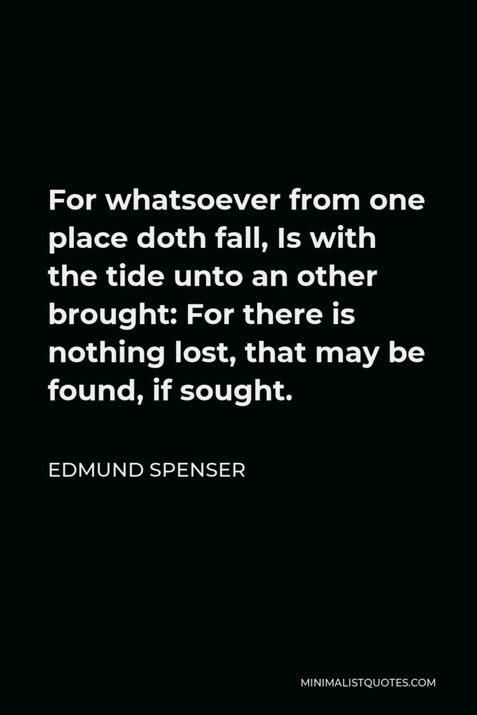 Edmund Spenser Quote - For whatsoever from one place doth fall, Is with the tide unto an other brought: For there is nothing lost, that may be found, if sought.