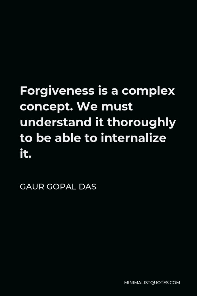 Gaur Gopal Das Quote - Forgiveness is a complex concept. We must understand it thoroughly to be able to internalize it.