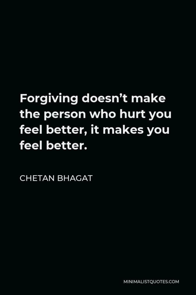 Chetan Bhagat Quote - Forgiving doesn't make the person who hurt you feel better, it makes you feel better.