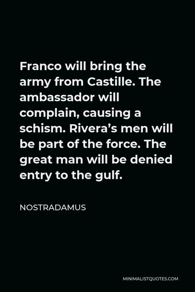 Nostradamus Quote - Franco will bring the army from Castille. The ambassador will complain, causing a schism. Rivera's men will be part of the force. The great man will be denied entry to the gulf.