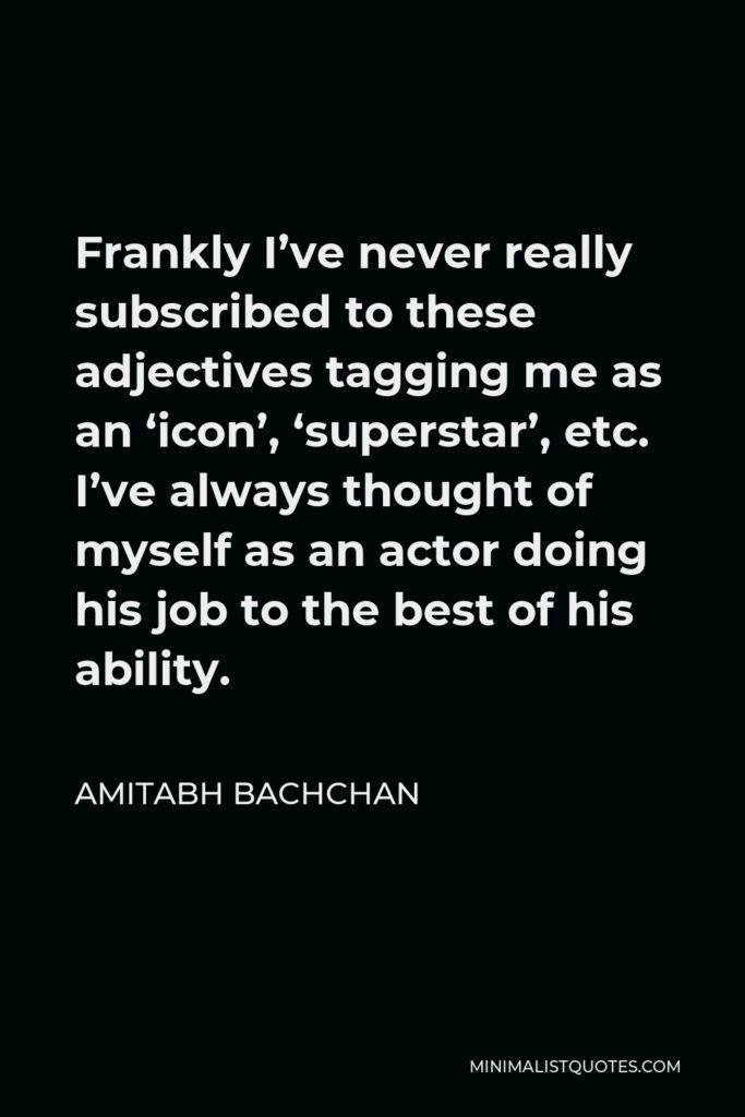 Amitabh Bachchan Quote - Frankly I've never really subscribed to these adjectives tagging me as an 'icon', 'superstar', etc. I've always thought of myself as an actor doing his job to the best of his ability.