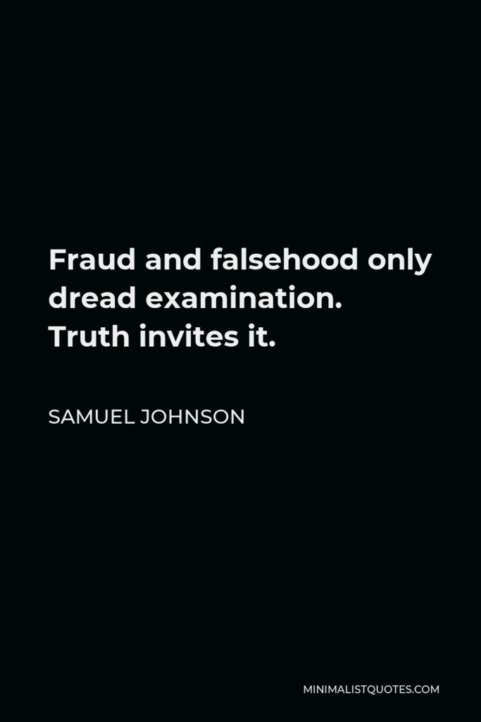 Samuel Johnson Quote - Fraud and falsehood only dread examination. Truth invites it.
