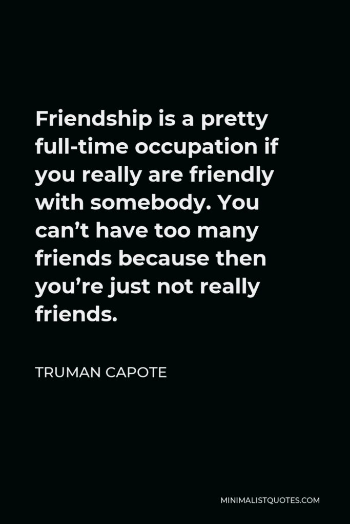 Truman Capote Quote - Friendship is a pretty full-time occupation if you really are friendly with somebody. You can't have too many friends because then you're just not really friends.