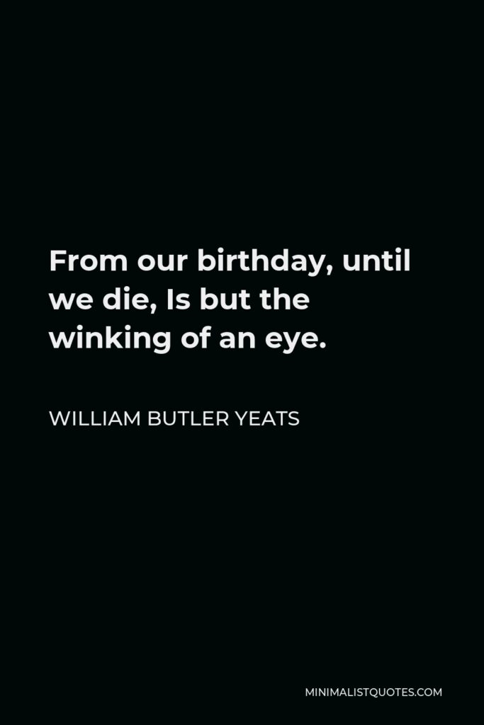 William Butler Yeats Quote - From our birthday, until we die, Is but the winking of an eye.