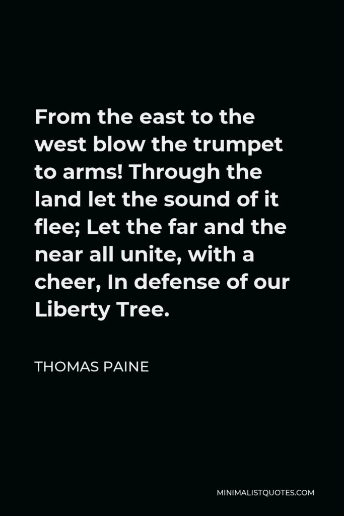 Thomas Paine Quote - From the east to the west blow the trumpet to arms! Through the land let the sound of it flee; Let the far and the near all unite, with a cheer, In defense of our Liberty Tree.