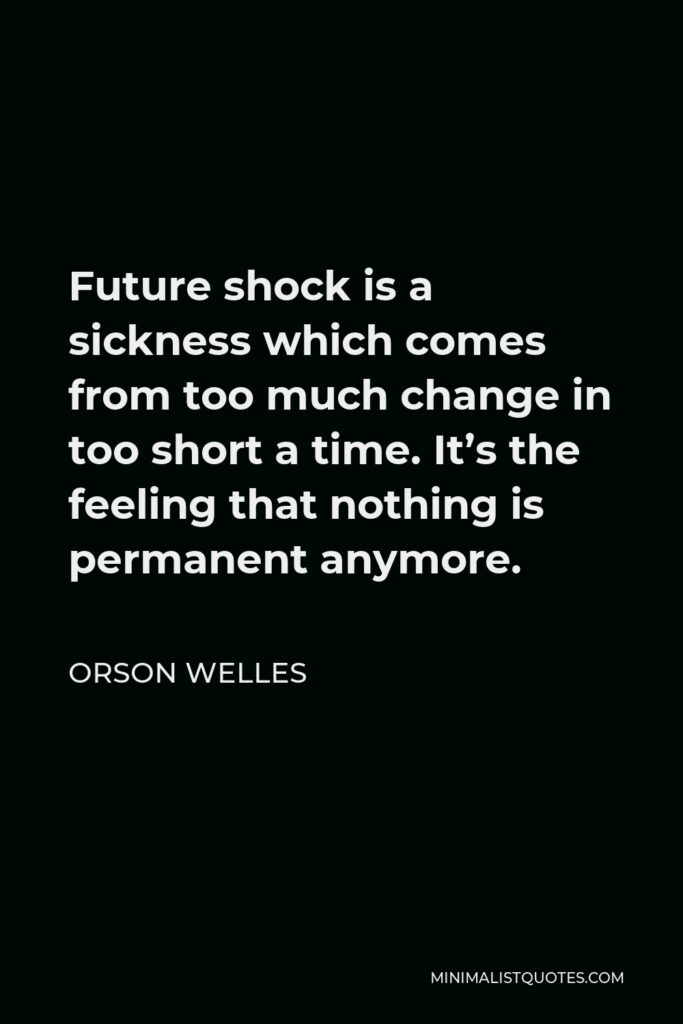 Orson Welles Quote - Future shock is a sickness which comes from too much change in too short a time. It's the feeling that nothing is permanent anymore.