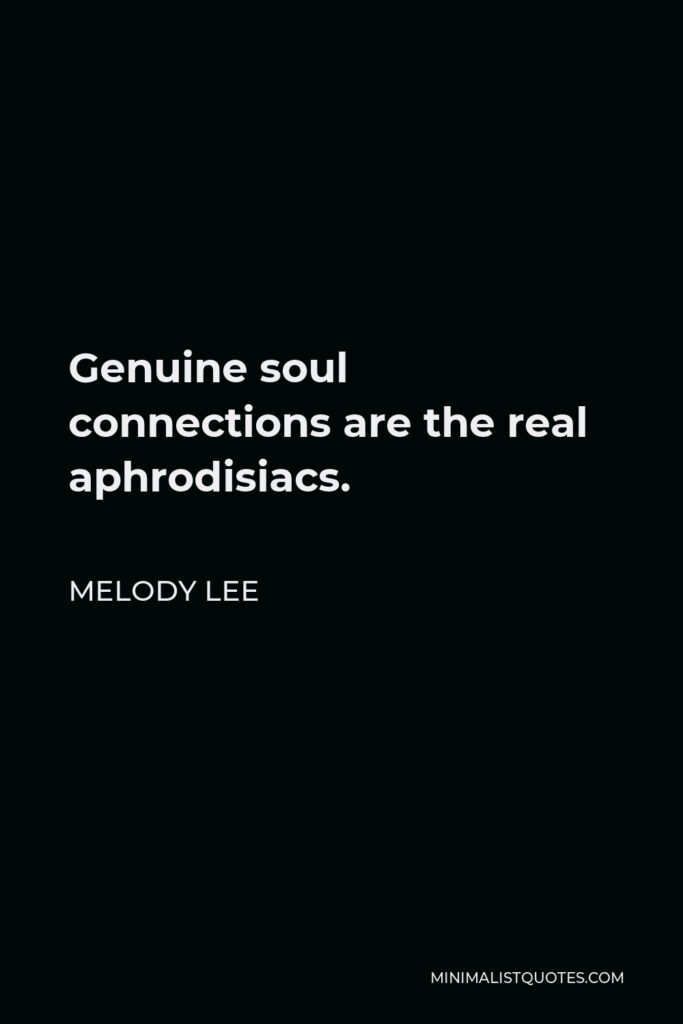 Melody Lee Quote - Genuine soul connections are the real aphrodisiacs.