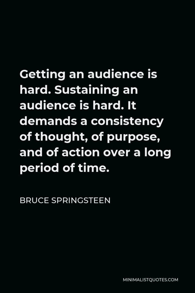 Bruce Springsteen Quote - Getting an audience is hard. Sustaining an audience is hard. It demands a consistency of thought, of purpose, and of action over a long period of time.