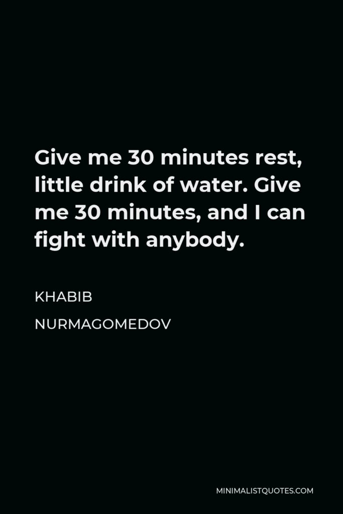 Khabib Nurmagomedov Quote - Give me 30 minutes rest, little drink of water. Give me 30 minutes, and I can fight with anybody.