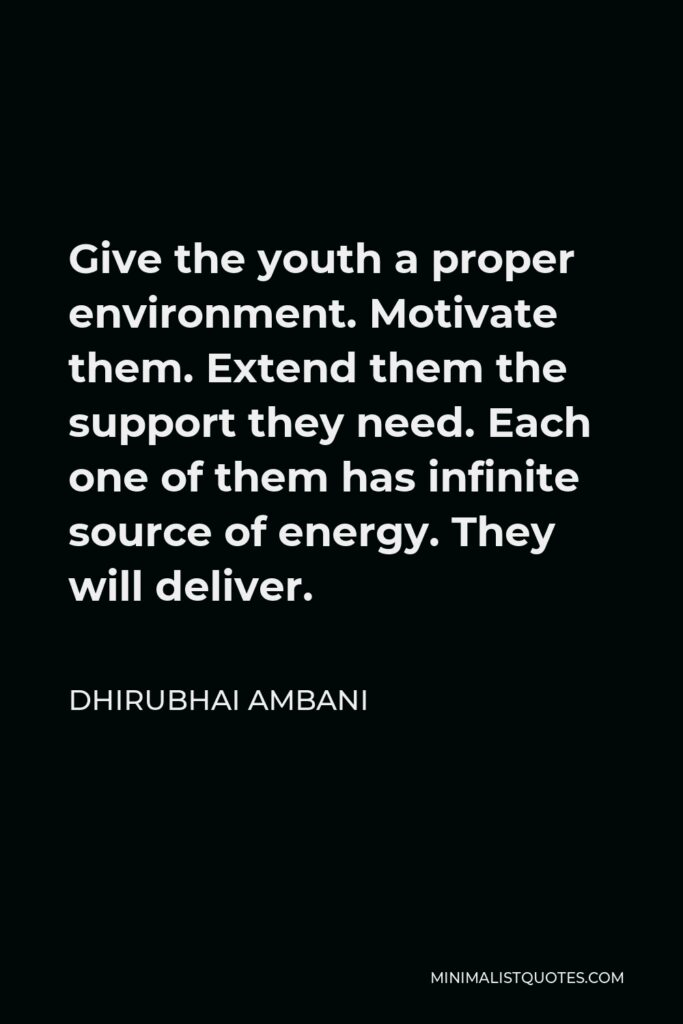 Dhirubhai Ambani Quote - Give the youth a proper environment. Motivate them. Extend them the support they need. Each one of them has infinite source of energy. They will deliver.