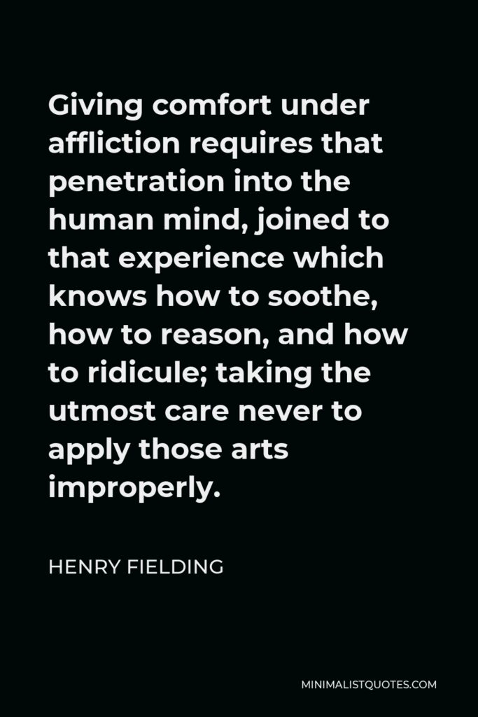 Henry Fielding Quote - Giving comfort under affliction requires that penetration into the human mind, joined to that experience which knows how to soothe, how to reason, and how to ridicule; taking the utmost care never to apply those arts improperly.